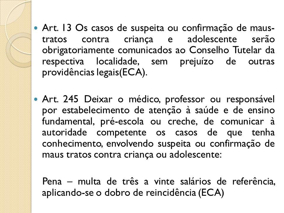 Art. 13 Os casos de suspeita ou confirmação de maus- tratos contra criança e adolescente serão obrigatoriamente comunicados ao Conselho Tutelar da respectiva localidade, sem prejuízo de outras providências legais(ECA).