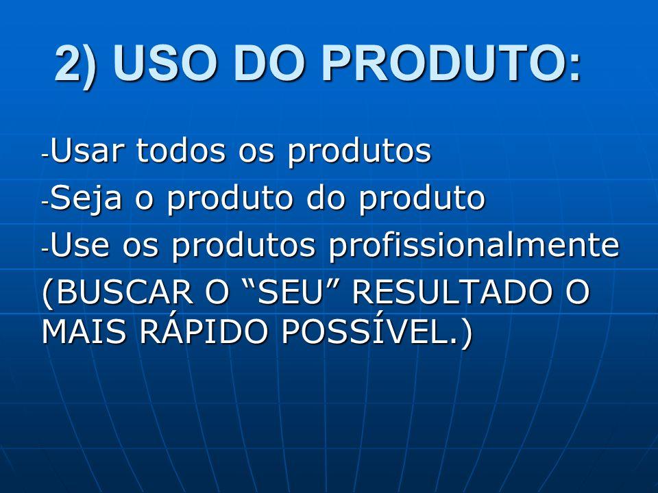 2) USO DO PRODUTO: Usar todos os produtos Seja o produto do produto