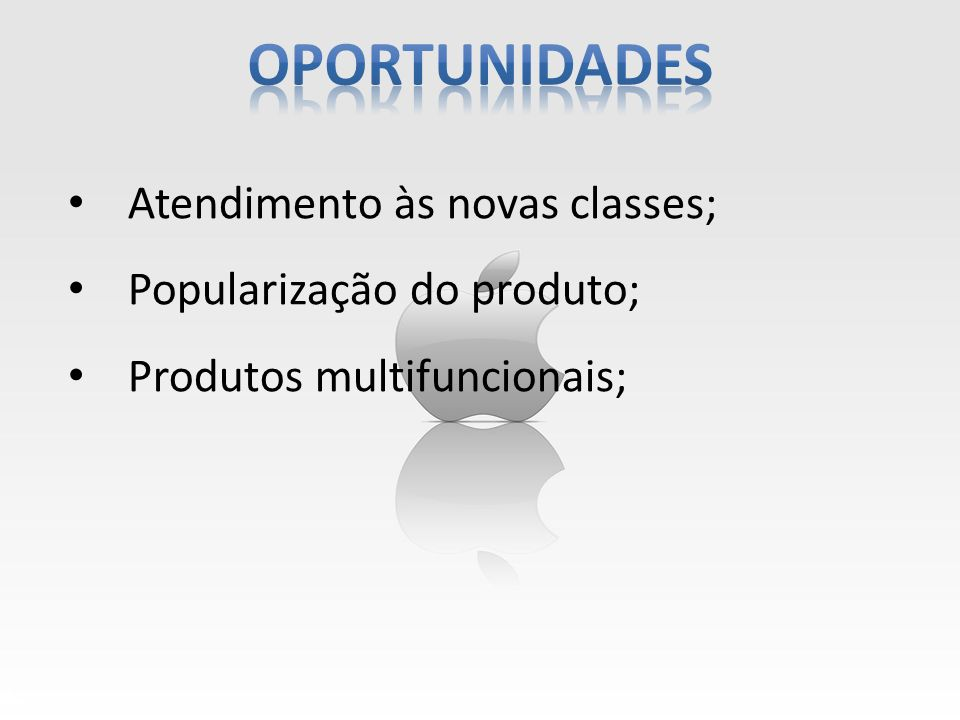Oportunidades Atendimento às novas classes; Popularização do produto;