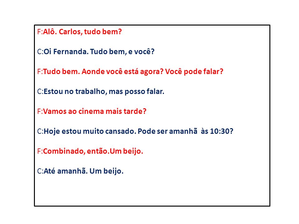 F:Alô. Carlos, tudo bem C:Oi Fernanda. Tudo bem, e você F:Tudo bem. Aonde você está agora Você pode falar