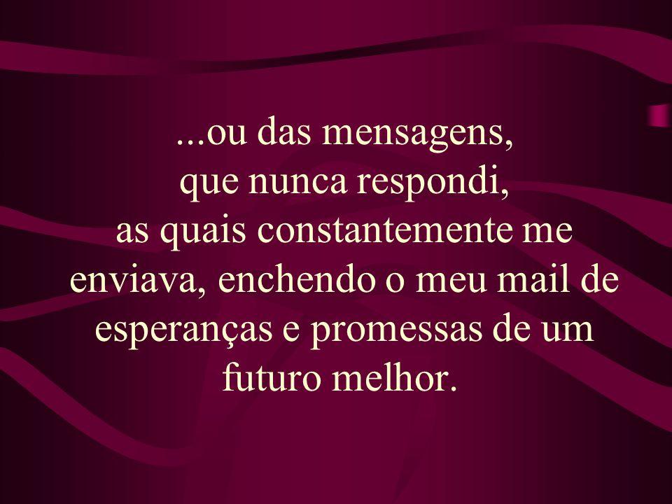 ...ou das mensagens, que nunca respondi, as quais constantemente me enviava, enchendo o meu mail de esperanças e promessas de um futuro melhor.