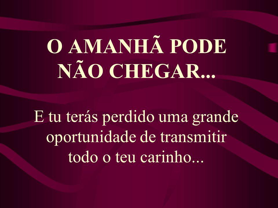 O AMANHÃ PODE NÃO CHEGAR...