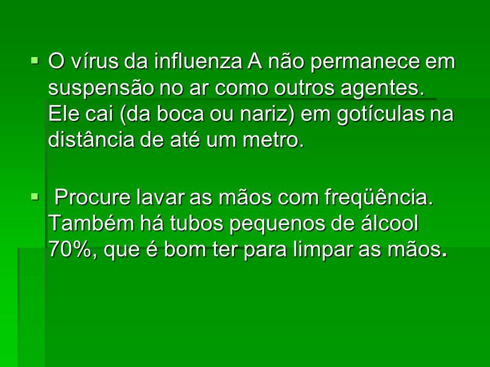 O vírus da influenza A não permanece em suspensão no ar como outros agentes. Ele cai (da boca ou nariz) em gotículas na distância de até um metro.