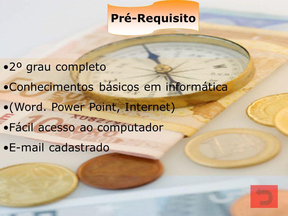 Pré-Requisito 2º grau completo. Conhecimentos básicos em informática. (Word. Power Point, Internet)