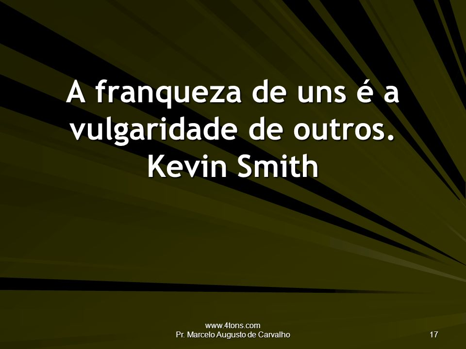 A franqueza de uns é a vulgaridade de outros. Kevin Smith