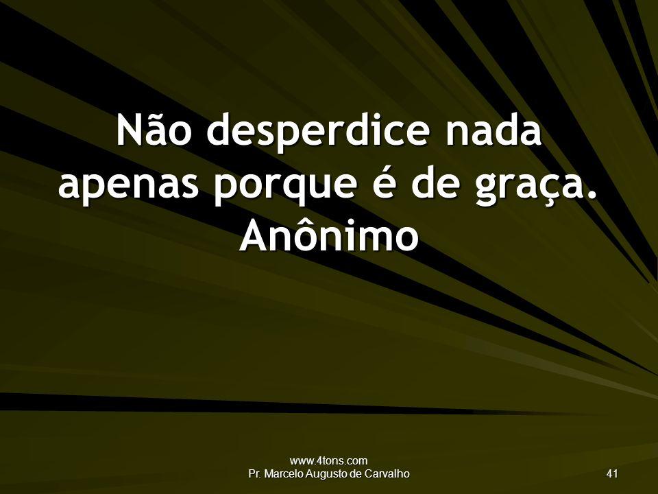 Não desperdice nada apenas porque é de graça. Anônimo
