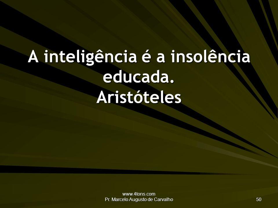 A inteligência é a insolência educada. Aristóteles