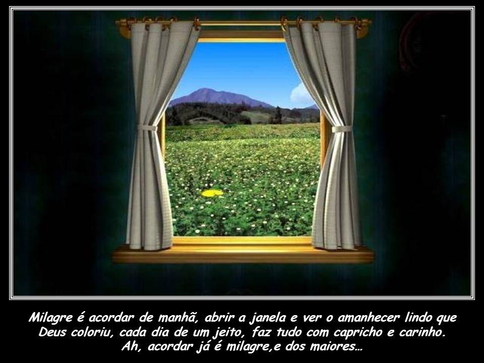 Milagre é acordar de manhã, abrir a janela e ver o amanhecer lindo que Deus coloriu, cada dia de um jeito, faz tudo com capricho e carinho.