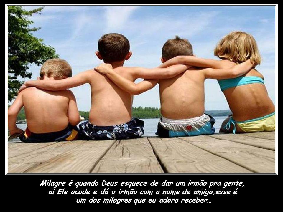 Milagre é quando Deus esquece de dar um irmão pra gente,