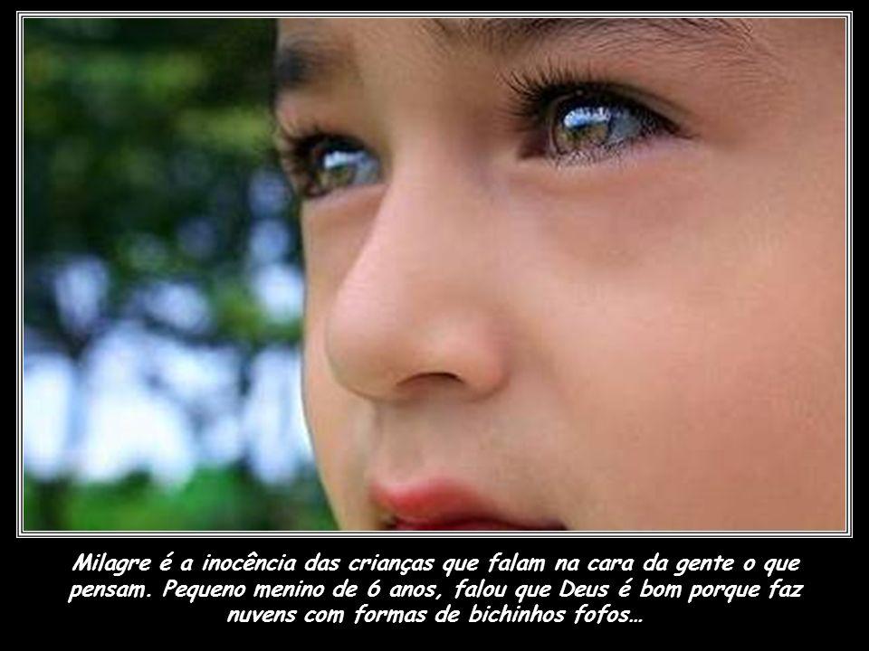 Milagre é a inocência das crianças que falam na cara da gente o que pensam.