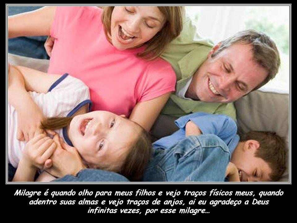 Milagre é quando olho para meus filhos e vejo traços físicos meus, quando adentro suas almas e vejo traços de anjos, ai eu agradeço a Deus infinitas vezes, por esse milagre…
