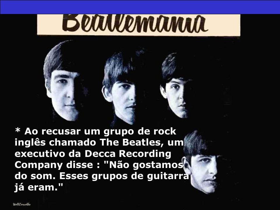 * Ao recusar um grupo de rock inglês chamado The Beatles, um executivo da Decca Recording Company disse : Não gostamos do som.