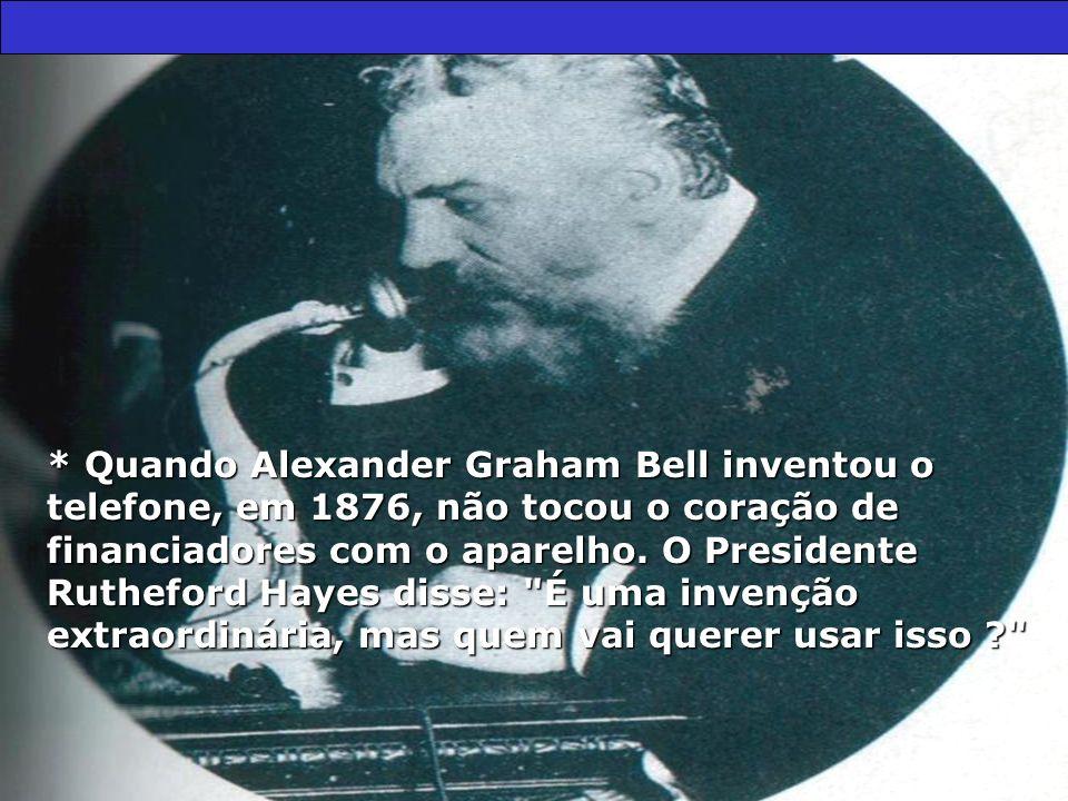 * Quando Alexander Graham Bell inventou o telefone, em 1876, não tocou o coração de financiadores com o aparelho.