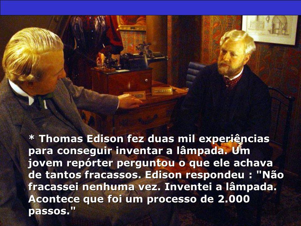 * Thomas Edison fez duas mil experiências para conseguir inventar a lâmpada.