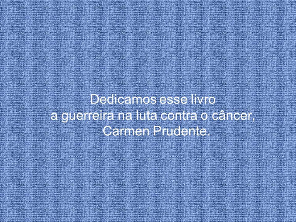 Dedicamos esse livro a guerreira na luta contra o câncer, Carmen Prudente.