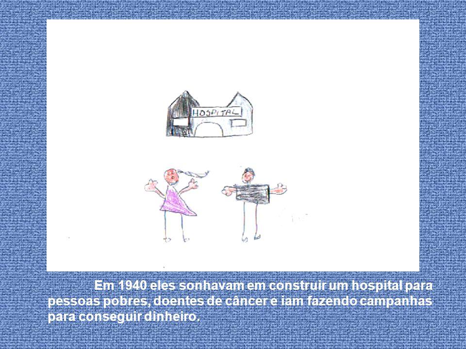 Em 1940 eles sonhavam em construir um hospital para pessoas pobres, doentes de câncer e iam fazendo campanhas para conseguir dinheiro.