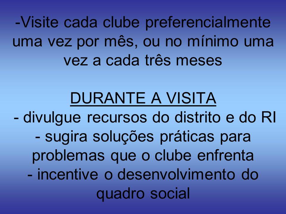 Visite cada clube preferencialmente uma vez por mês, ou no mínimo uma vez a cada três meses DURANTE A VISITA - divulgue recursos do distrito e do RI - sugira soluções práticas para problemas que o clube enfrenta - incentive o desenvolvimento do quadro social