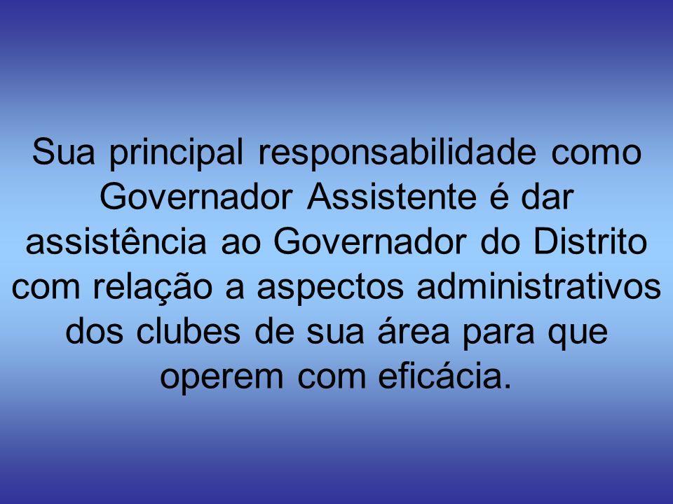 Sua principal responsabilidade como Governador Assistente é dar assistência ao Governador do Distrito com relação a aspectos administrativos dos clubes de sua área para que operem com eficácia.