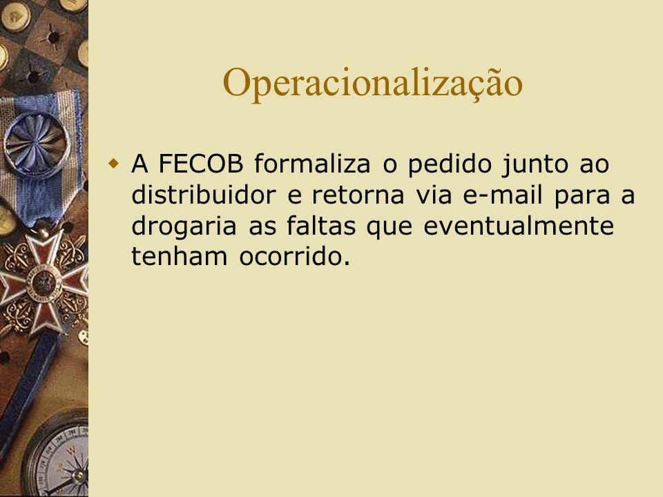 Operacionalização A FECOB formaliza o pedido junto ao distribuidor e retorna via e-mail para a drogaria as faltas que eventualmente tenham ocorrido.