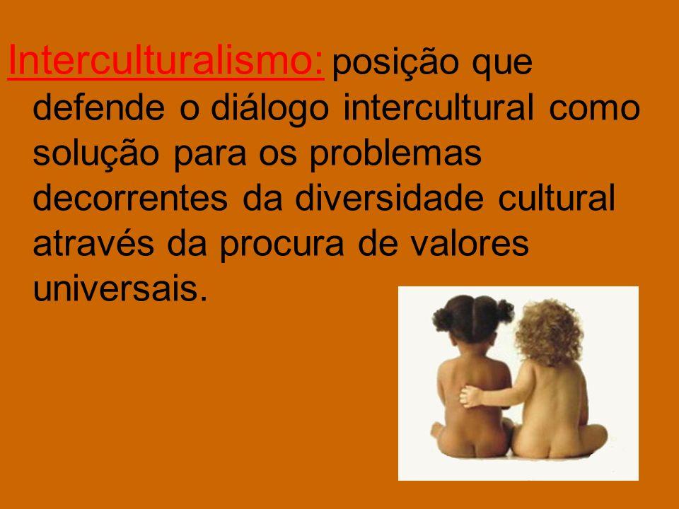 Interculturalismo: posição que defende o diálogo intercultural como solução para os problemas decorrentes da diversidade cultural através da procura de valores universais.