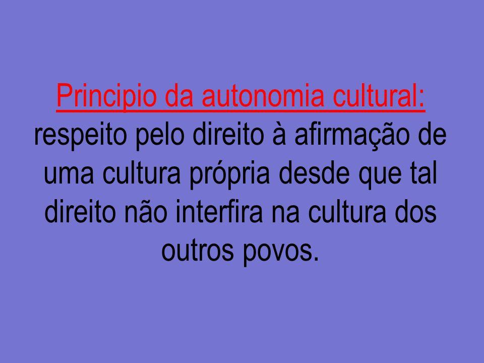 Principio da autonomia cultural: respeito pelo direito à afirmação de uma cultura própria desde que tal direito não interfira na cultura dos outros povos.