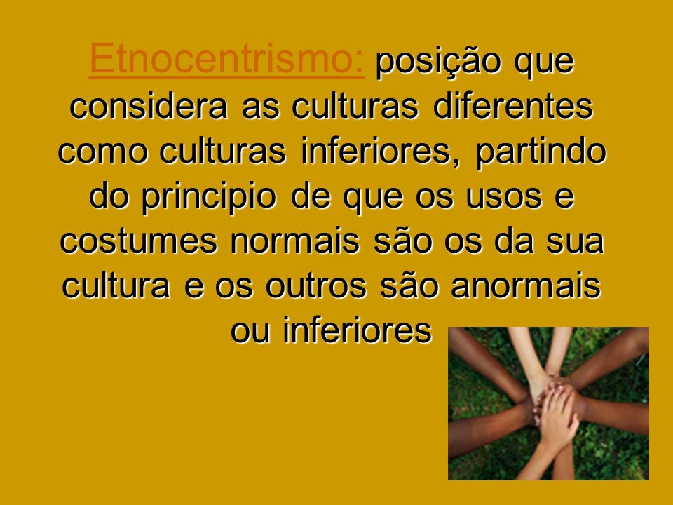 Etnocentrismo: posição que considera as culturas diferentes como culturas inferiores, partindo do principio de que os usos e costumes normais são os da sua cultura e os outros são anormais ou inferiores