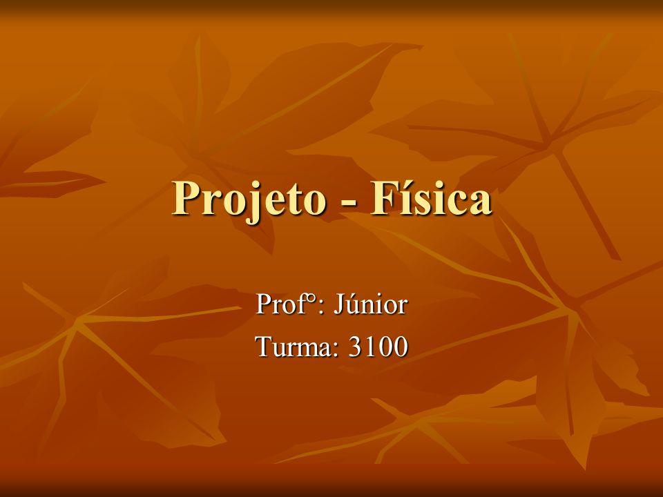 Projeto - Física Prof°: Júnior Turma: 3100