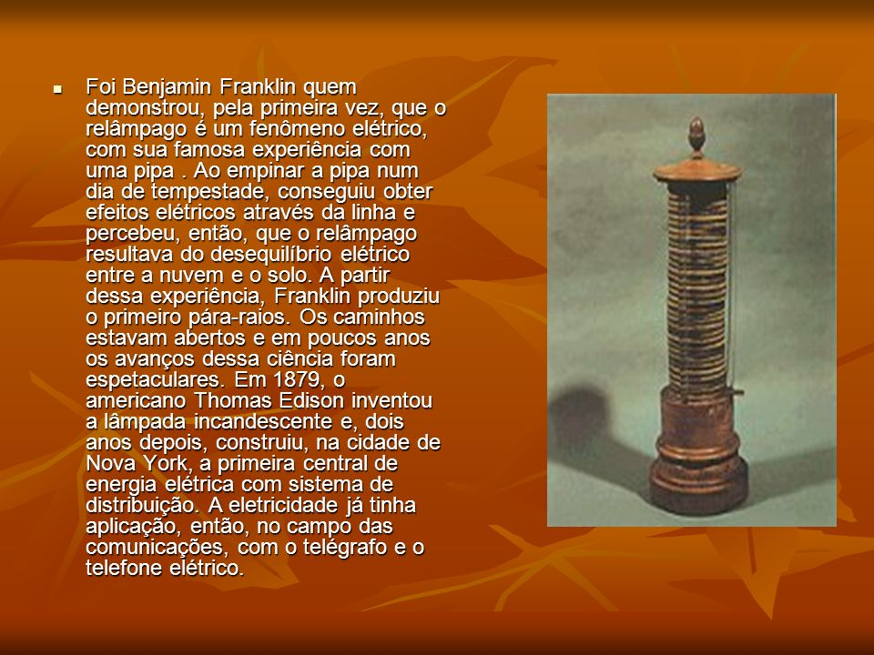 Foi Benjamin Franklin quem demonstrou, pela primeira vez, que o relâmpago é um fenômeno elétrico, com sua famosa experiência com uma pipa .