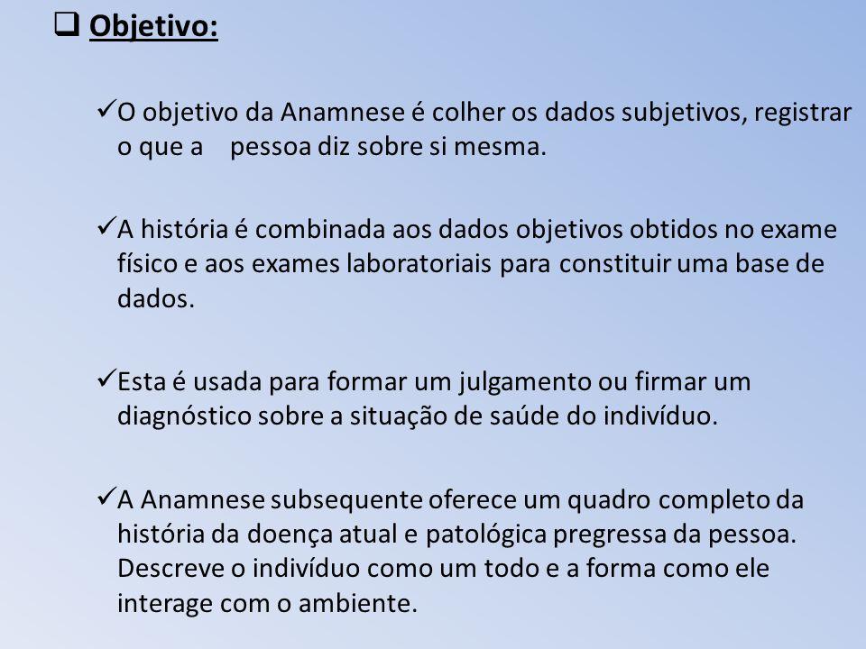 Objetivo: O objetivo da Anamnese é colher os dados subjetivos, registrar o que a pessoa diz sobre si mesma.