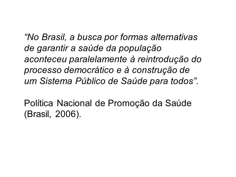 No Brasil, a busca por formas alternativas de garantir a saúde da população aconteceu paralelamente à reintrodução do processo democrático e à construção de um Sistema Público de Saúde para todos .