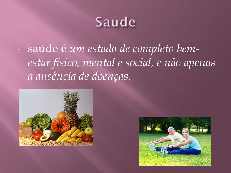 Saúde saúde é um estado de completo bem-estar físico, mental e social, e não apenas a ausência de doenças.