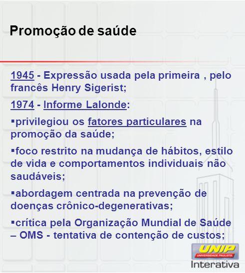 Promoção de saúde 1945 - Expressão usada pela primeira , pelo francês Henry Sigerist; 1974 - Informe Lalonde:
