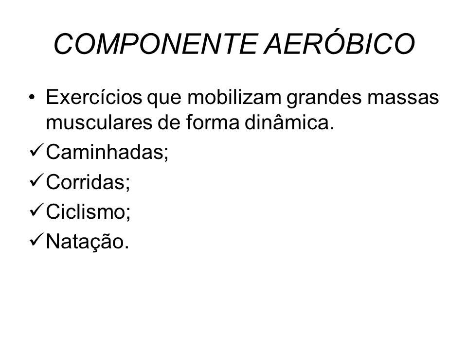 COMPONENTE AERÓBICO Exercícios que mobilizam grandes massas musculares de forma dinâmica. Caminhadas;