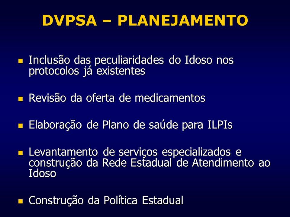 DVPSA – PLANEJAMENTO Inclusão das peculiaridades do Idoso nos protocolos já existentes. Revisão da oferta de medicamentos.