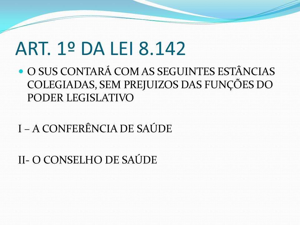 ART. 1º DA LEI 8.142 O SUS CONTARÁ COM AS SEGUINTES ESTÂNCIAS COLEGIADAS, SEM PREJUIZOS DAS FUNÇÕES DO PODER LEGISLATIVO.