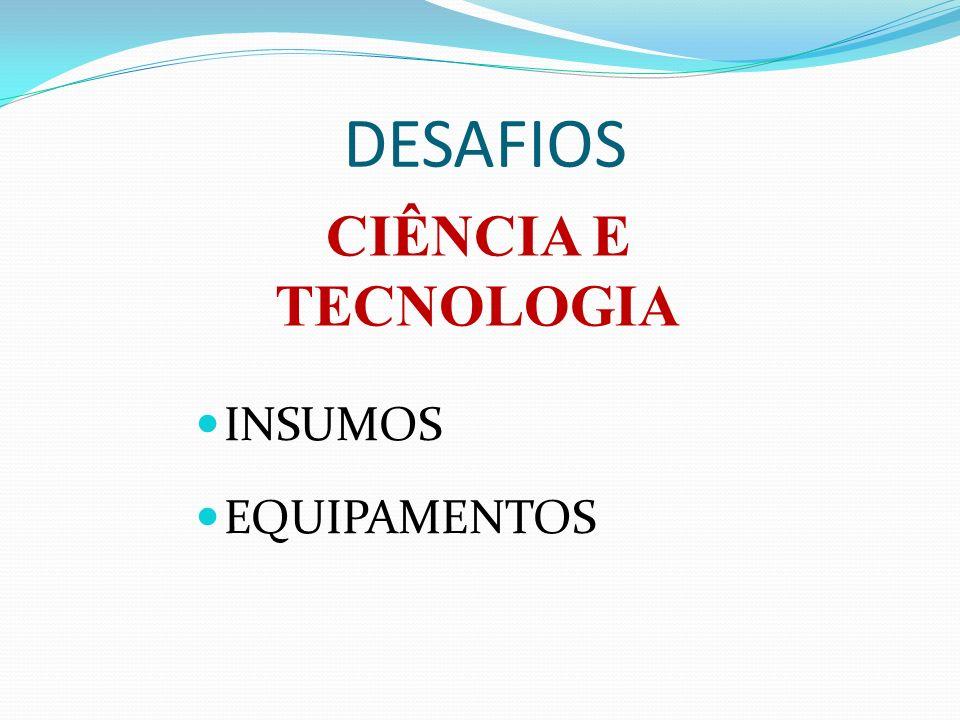 DESAFIOS CIÊNCIA E TECNOLOGIA INSUMOS EQUIPAMENTOS