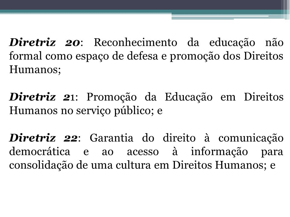 Diretriz 20: Reconhecimento da educação não formal como espaço de defesa e promoção dos Direitos Humanos; Diretriz 21: Promoção da Educação em Direitos Humanos no serviço público; e Diretriz 22: Garantia do direito à comunicação democrática e ao acesso à informação para consolidação de uma cultura em Direitos Humanos; e