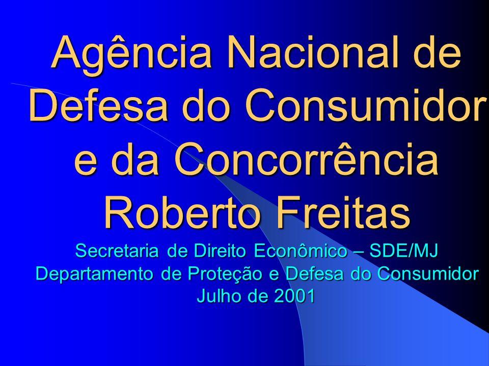 Agência Nacional de Defesa do Consumidor e da Concorrência Roberto Freitas Secretaria de Direito Econômico – SDE/MJ Departamento de Proteção e Defesa do Consumidor Julho de 2001