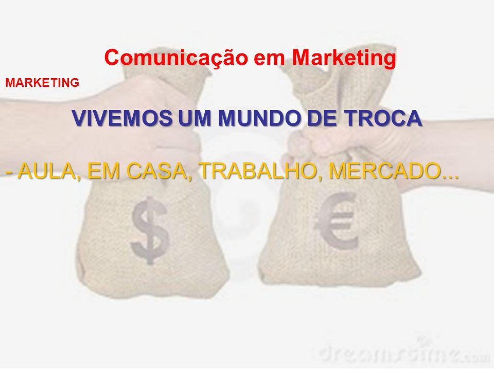 Comunicação em Marketing VIVEMOS UM MUNDO DE TROCA