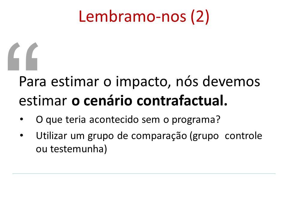 Lembramo-nos (2) Para estimar o impacto, nós devemos estimar o cenário contrafactual. O que teria acontecido sem o programa