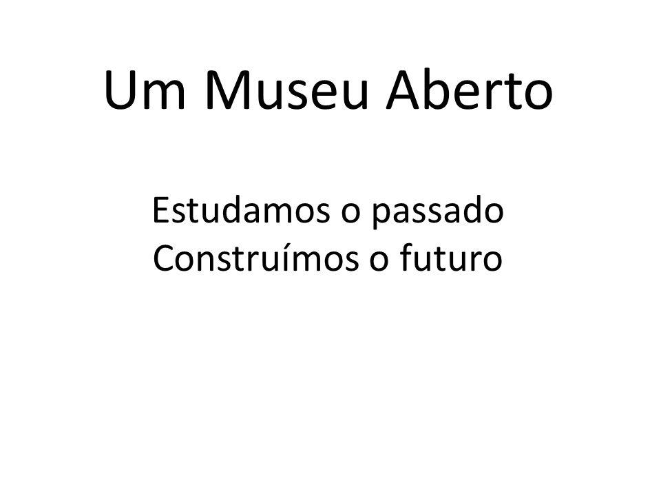 Um Museu Aberto Estudamos o passado Construímos o futuro