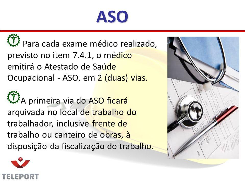 ASO Para cada exame médico realizado, previsto no item 7.4.1, o médico emitirá o Atestado de Saúde Ocupacional - ASO, em 2 (duas) vias.