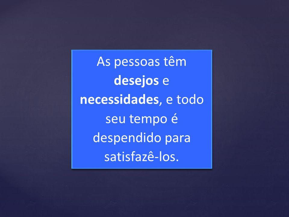 As pessoas têm desejos e necessidades, e todo seu tempo é despendido para satisfazê-los.