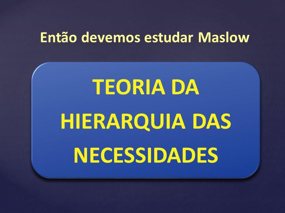 Então devemos estudar Maslow TEORIA DA HIERARQUIA DAS NECESSIDADES