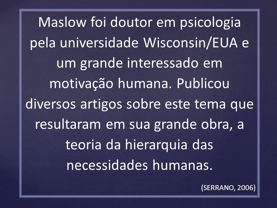 Maslow foi doutor em psicologia pela universidade Wisconsin/EUA e um grande interessado em motivação humana. Publicou diversos artigos sobre este tema que resultaram em sua grande obra, a teoria da hierarquia das necessidades humanas.