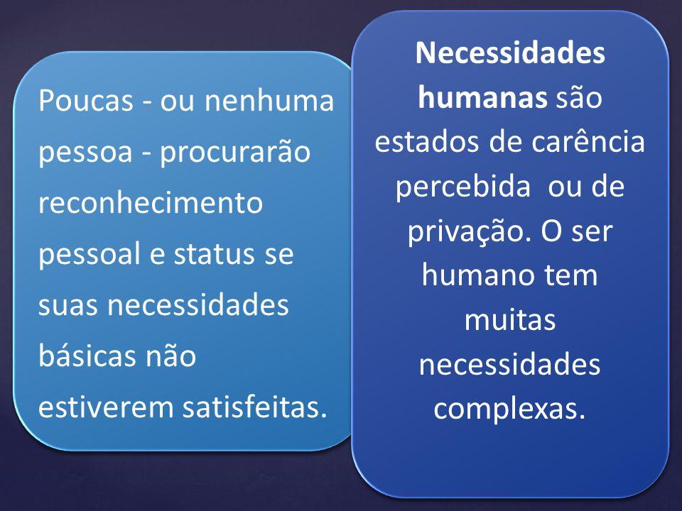 Necessidades humanas são estados de carência percebida ou de privação