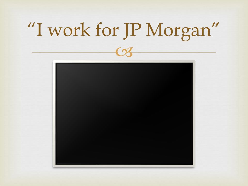 I work for JP Morgan