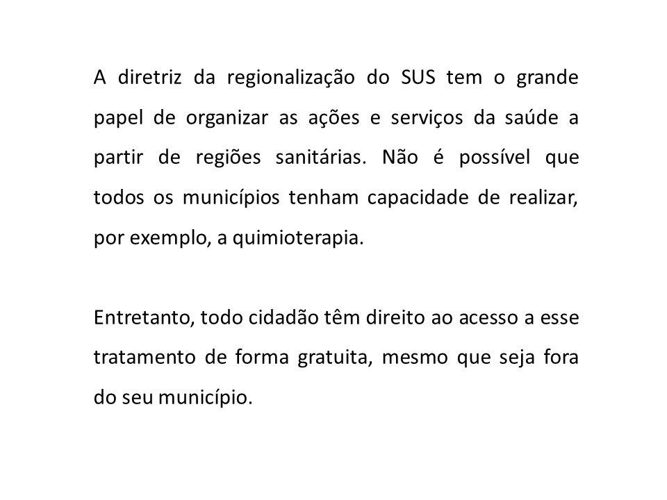 A diretriz da regionalização do SUS tem o grande papel de organizar as ações e serviços da saúde a partir de regiões sanitárias. Não é possível que todos os municípios tenham capacidade de realizar, por exemplo, a quimioterapia.