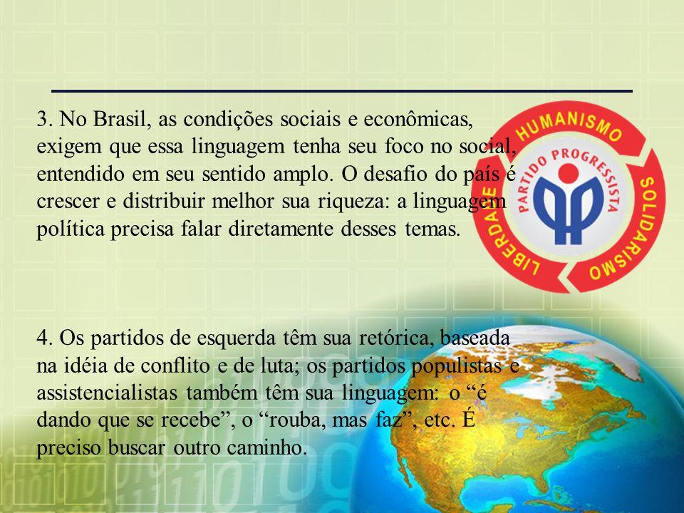 3. No Brasil, as condições sociais e econômicas, exigem que essa linguagem tenha seu foco no social, entendido em seu sentido amplo. O desafio do país é crescer e distribuir melhor sua riqueza: a linguagem política precisa falar diretamente desses temas.