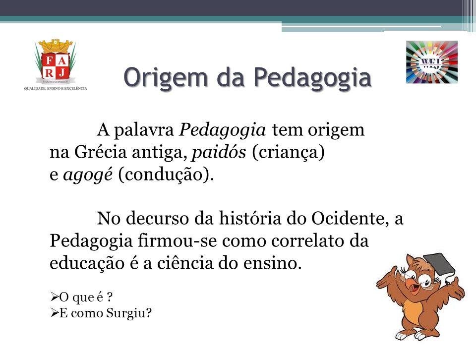 Origem da Pedagogia A palavra Pedagogia tem origem na Grécia antiga, paidós (criança) e agogé (condução).